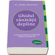 Ghidul sanatatii depline. O abordare holistica a vindecarii bolilor in secolul XXI - Mark Mincolla