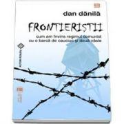 Frontieristii. Cum am invins regimul comunist cu o barca de cauciuc si doua vasle (Dan Danila)