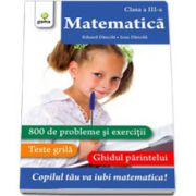 Matematica clasa a III-a. 800 de probleme si exercitii, Teste Grila, Ghidul Parintelui