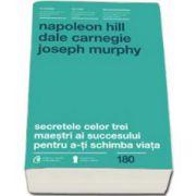 Napoleon Hill - Dale Carnegie - Joseph Murphy - Secretele celor trei maestri ai succesului pentru a-ti schimba viata