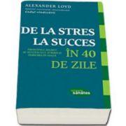 Loyd Alexander, De la stres la succces in 40 de zile. Princiupiul secret al succesului, iubirii si fericirii in viata