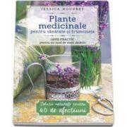 Plante medicinale pentru sanatate si frumusete. Ghid practic pentru un mod de viata sanatos (Jessica Houdret)