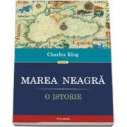 Charles King, Marea Neagra. O istorie - Traducere de Dorian Branea si Cristina Cheveresan