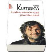 Unde sunt eu in toata povestea asta - Emir Kusturica - Editia Top 10