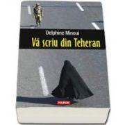 Va scriu din Teheran - Experienta iraniana a jurnalistei Delphine Minoui, corespondenta ziarului Le Figaro in Orientul Mijlociu
