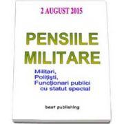 Pensiile militare, militari, politisti, functionari publici cu statut special - Actualizata la 2 august 2015 - Editia I