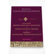 Ioan Damaschin - Cuvant despre dreapta credinta. Despre Sfanta Treime. Despre Cantarea Trisaghionului