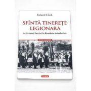 Roland Clark, Sfinta tinerete legionara. Activismul fascist in Romania interbelica (Traducere de Marius-Adrian Hazaparu)
