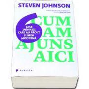 Johnson Steven, Cum am ajuns aici. Sase inovatii care au facut lumea moderna