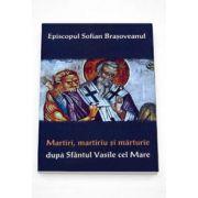 Episcopul Sofian Brasoveanul - Martiri, martiriu si marturie dupa Sf. Vasile cel Mare