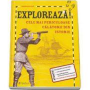 Exploreaza! Cele mai periculoase calatorii din istorie. Editie cu coperti cartonata
