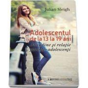 Julian Sleigh, Adolescentul de la 13 la 19 ani. Atitudine si relatie parinti - adolescenti