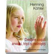 Henning Kohler - Despre copiii anxiosi, tristi si nelinistiti. Bazele unei practici educative spirituale