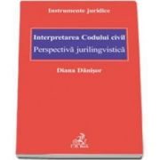 Diana Danisor - Interpretarea Codului civil. Perspectiva jurilingvistica - Instrumente juridice