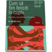 Gerard Leleu - Cum sa fim fericiti in cuplu. Intimitate, senzualitate si sexualitate - Colectia psihologie practica