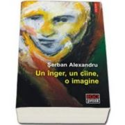 Serban Alexandru - Un inger, un ciine, o imagine