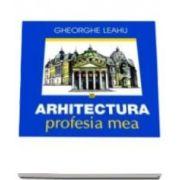 Gheorghe Leahu - Arhitectura, profesia mea