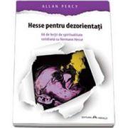 Allan Percy, Hesse pentru dezorientati - 66 lectii de spiritualitate cotidiana cu Hermann Hesse