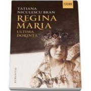 Regina Maria. Ultima dorinta (Tatiana Niculescu Bran)