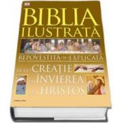 Biblia ilustrata. Repovestita si explicata. De la creatie la invierea lui Hristos