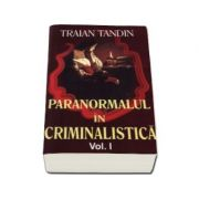 Paranormalul in criminalistica. Volumul I (Tandin, Traian)