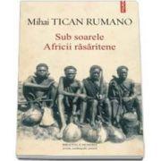 Mihai Tican Rumano - Sub soarele Africii rasaritene (Prefata de Mircea Anghelescu)