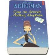 Mitchell Kriegman, Cum am devenit Audrey Hepburn (Traducere din limba engleza si note de Ines Hristea)