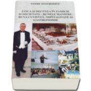 Stere Stavrositu - Etica si decenta in familie si societate. Bunele maniere, buna cuviinta, ospitalitate si gastronomie