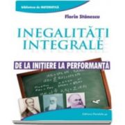 Stanescu Florin, Inegalitati integrale. De la initiere la performanta. Colectia Biblioteca de Matematica