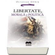 Octavian Opris - Libertate, morala si politica