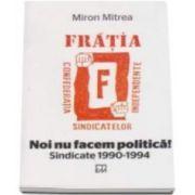 Mitrea Miron, Noi nu facem politica! Sindicate 1990-1994. Fratia, confederatia sindicatelor independente