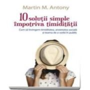 Martin M. Antony, 10 solutii simple impotriva timiditatii. Cum sa invingem timiditatea, anxietatea sociala si teama de a vorbi in public