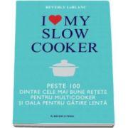 Berverly Le Blanc, I love my slow cooker. Peste 1000 dintre cele mai bune retete pentru multicooker si oala pentru gatire lenta
