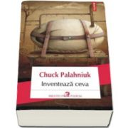 Chuck Palahniuk, Inventeaza ceva (Traducere din limba engleza de Dan Sociu)