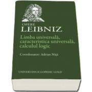 Gottfried Wilhelm Leibniz, Limba universala, caracteristica universala, calculul logic. Opere - Leibniz