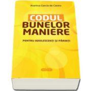 Arantxa Garcia De Castro - Codul bunelor maniere. Pentru adolescenti si parinti