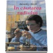 Birch Beverley, In cautarea radiului. Povestea Mariei Sklodovska Curie