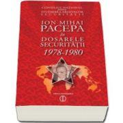 Ion Pacepa in dosarele securitatii 1978-1980. Editia a II-a (CNSAS)