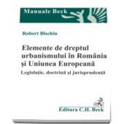 Robert Bischin, Elemente de dreptul urbanismului in Romania si Uniunea Europeana. Legislatie, doctrina si jurisprudenta