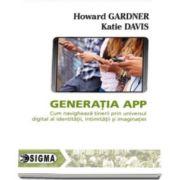 Generatia APP. Cum navigheaza tinerii prin universul digital al identitatii, intimitatii si imaginatiei (Howard Gardner)