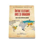Intre elefant, urs si dragon. Spre o noua arhitectura globala (Alexandru Cristian)