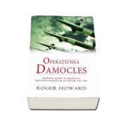 Roger Howard - Operatiunea Damocles. Razboiul secret al Israelului impotriva savantilor lui Hitler, 1951-1967