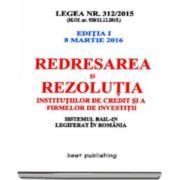 Redresarea si rezolutia institutiilor de credit si a firmelor de investitii - Legea nr. 312-2015 - editia I - 8 martie 2016. Sistemul BAIL-IN legiferat in Romania