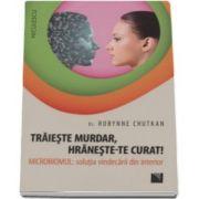Dr. Robynne Chutkan - Traieste murdar, hraneste-te curat! Microbiomul - Solutia vindecarii din interior
