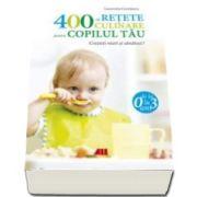 400 de retete culinare pentru copilul tau (0-3 ani ) - Editia a IV-a, revizuita