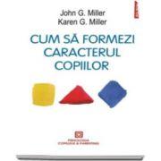 John G. Miller, Cum sa formezi caracterul copiilor. Metoda responsabilitatii personale - Editia 2016