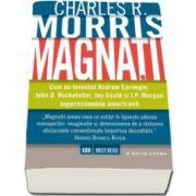 Charles R Morris, Magnatii - Cum a inventat Andrew Carnegie, John D. Rockefeller, Jay Gould si J. P. Morgan supereconomia americana