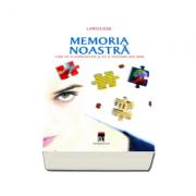 Memoria noastra - cum sa o cunoastem si sa o folosim mai bine - Larousse