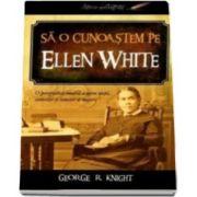 George R. Knight, Sa o cunoastem pe Ellen White. O perspectiva inedita asupra vietii, scrierilor si temelor ei majore