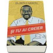 Dr. Ben Carson - Si tu ai creier. Ghidul adolescentului pentru o gandire cutezatoare